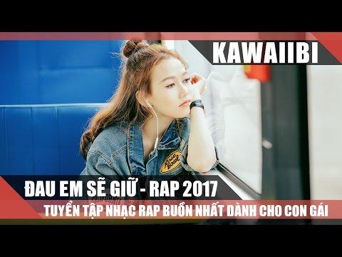 Tuyển Tập Những Bài Rap Buồn Hay Nhất Dành Cho Con Gái 2017 - Đau Em Sẽ Giữ (Nhạc Rap Tuyển Chọn)