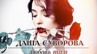 Даша Суворова - Любовь там