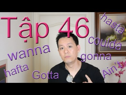 Tap 46: Tiếng Anh: Wanna, gotta, gonna, kinda, shoulda...
