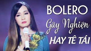 BOLERO Chọn Lọc Hay Tê Tái - LK Nhạc Vàng Bolero Gây Nghiện 2017