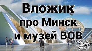 Вложик про Минск и музей ВОВ