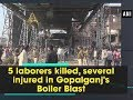 5 laborers killed several injured in Gopalganj s Boiler Blast Bihar News
