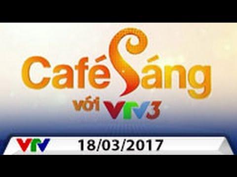 CAFE SÁNG VỚI VTV3 [18/03/2017] | FULL