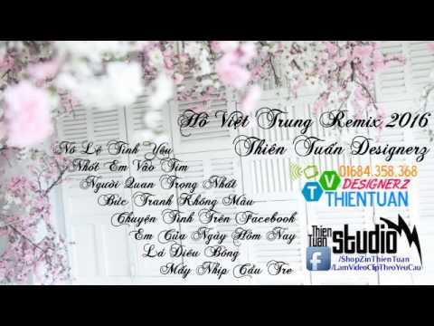 Hồ Việt Trung Remix 2016 - Liên Khúc Remix Hồ Việt Trung 2016 - Thiên Tuấn