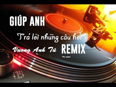 Giúp Anh Trả Lời Những Câu Hỏi Remix - (Vương Anh Tú Remix)