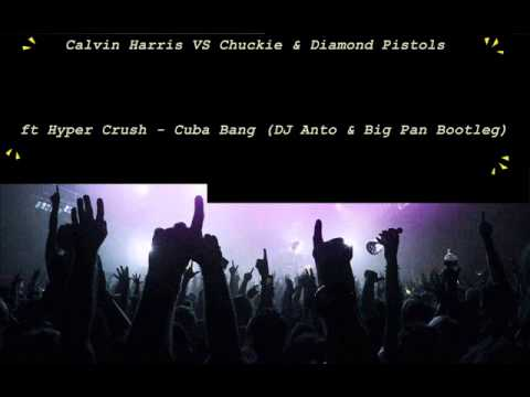 Calvin Harris VS Chuckie & Diamond Pistols ft Hyper Crush - Cuba Bang (DJ Anto & Big Pan Bootleg)