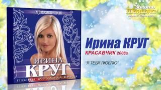 Ирина Круг - Я тебя люблю