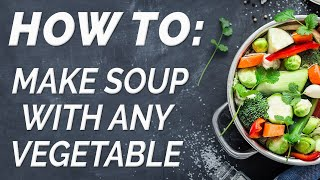 How To: Make Soup with Any Vegetable