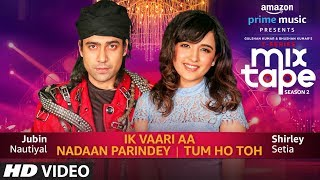 Ik Vaari Aa X Nadaan Parindey X Tum Ho Toh Shirley Setia Jubin Nautiyal (MixTape) Video HD Download New Video HD
