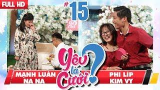 YÊU LÀ CƯỚI? | YLC #15 UNCUT | Mạnh Luân - Na Na | Kim Vy - Phi Líp | 270118 💙