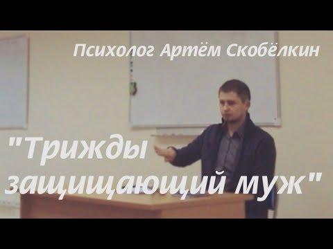 Трижды защищающий муж. Психолог Артём Скобёлкин