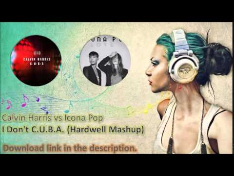 Calvin Harris vs Icona Pop - I Don't C.U.B.A. (Hardwell Mashup)