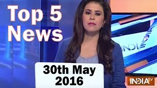 Top 5 News of the Day | 30th May, 2016 - India TV