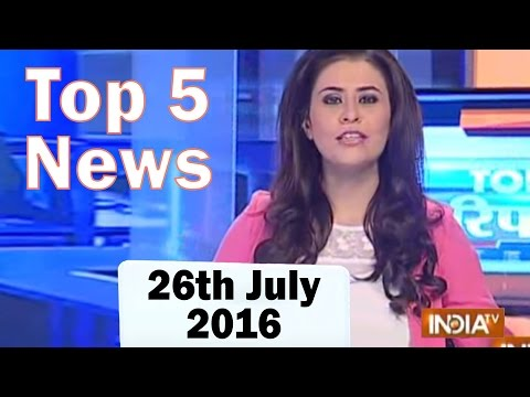 Top 5 News of the Day | 26th July, 2016 - India TV