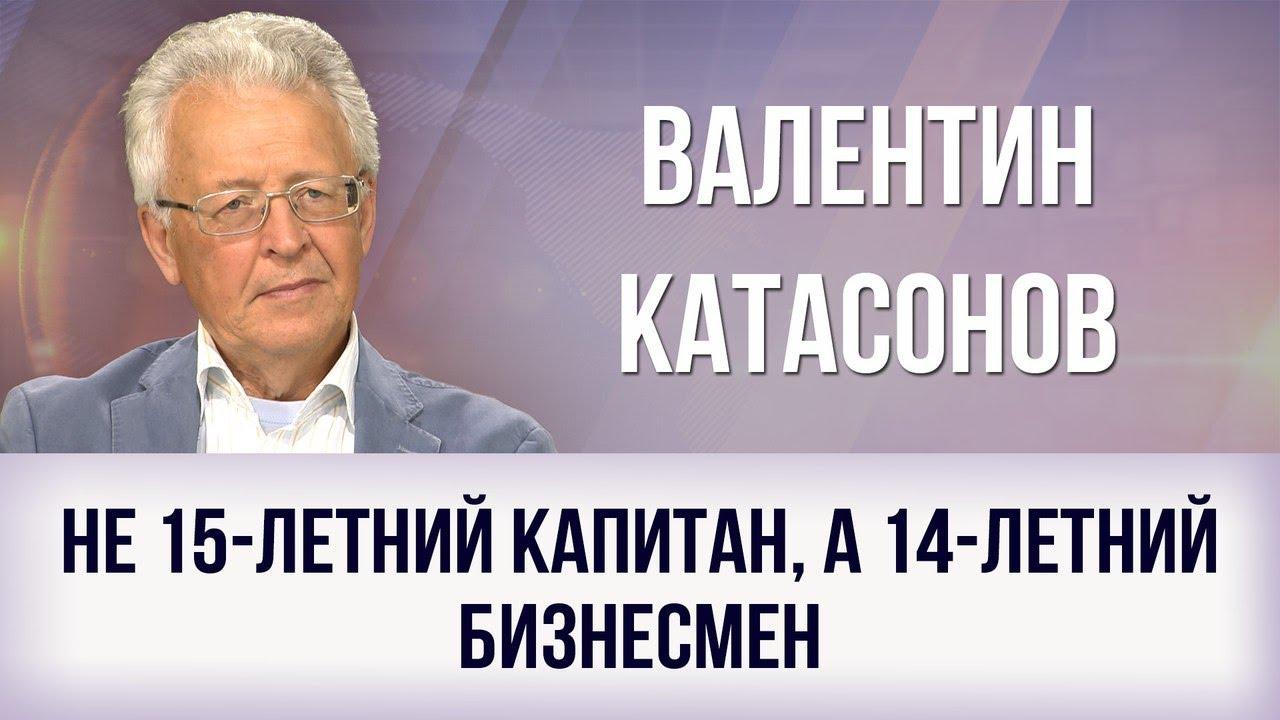 Валентин Катасонов: Не 15-летний капитан, а 14-летний бизнесмен
