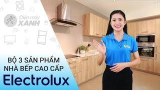 Bộ 3 sản phẩm nhà bếp cao cấp Electrolux - Đẹp đến từng chi tiết  | Điện máy XANH