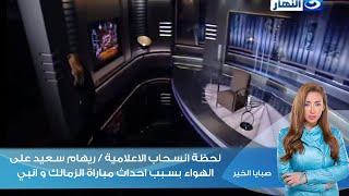 صبايا الخير - لحظة انسحاب الاعلامية / ريهام سعيد على الهواء بسبب احداث مباراة الزمالك و انبي |
