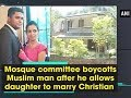 Mosque committee boycotts Muslim man after he allows daughter to marry Christian Kerala News