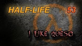Half-Life Episode 53 — I Like Queso