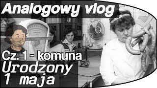 Analogowy Vlog #6 - Urodzony 1 maja - cz 1 - Za komuny.