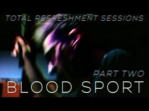 BLOOD SPORT (pt 2/2) : Total Refreshment Sessions