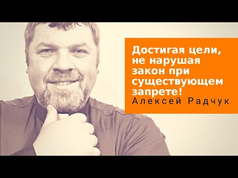 Достигая цели, не нарушая закон при существующем запрете / Алексей Радчук