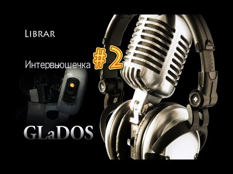 GLaDOS [Интервьюшечка #2]