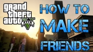 HOW TO MAKE FRIENDS IN GTA V FUNNY MONTAGE OF SILLYNESS