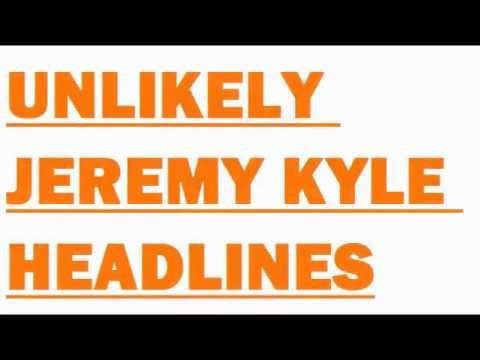 Unlikely Jeremy Kyle Headlines. Funny comments needed. Comedy/Competition/Game/Bla