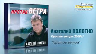 Анатолий Полотно - Против ветра