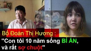 Bố Đoàn Thị Hương:Con tôi sống Bí Ẩn 10 năm và rất sợ Chuột, thăm nhà nghi phạm ám sát Kim Yong Nam