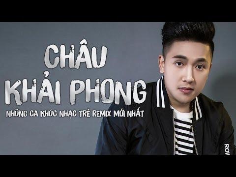 Châu Khải Phong Remix 2016 - Liên Khúc Remix Hay Nhất 2016 của Châu Khải Phong