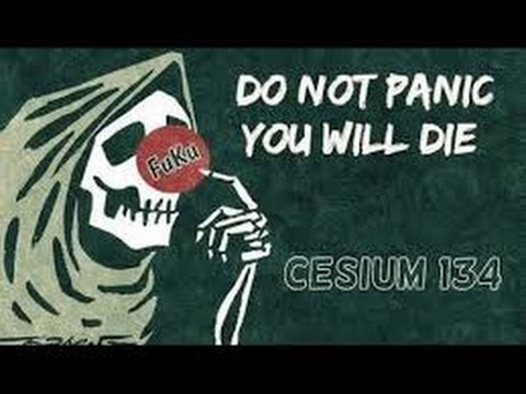 Fukushima: Do Not Panic - You Will All Die - Cesium 137