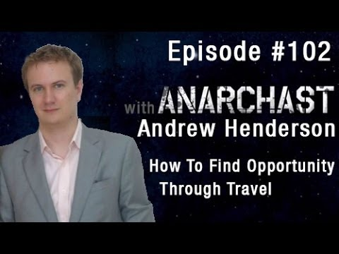 Anarchast Ep. 102 With Andrew Henderson: How To Find Opportunity Through Travel
