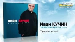 Иван Кучин - Прости прощай
