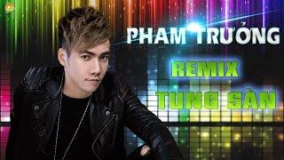 Phạm Trưởng Remix 2017 - Liên Khúc Nhạc Trẻ Remix Hay Nhất Của Phạm Trưởng 2016