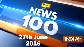News 100 | 27th June, 2016 ( Part 1 ) - India TV