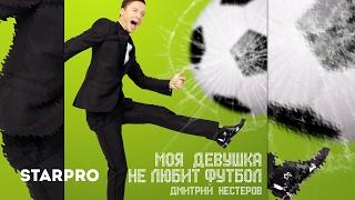 Дмитрий Нестеров - Моя девушка не любит футбол Скачать клип, смотреть клип, скачать песню