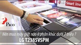 Nên mua máy giặt nào ở phân khúc dưới 7 triệu ? LG T2385VSPM
