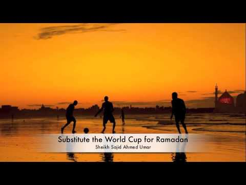 Substitute the World Cup for Ramadan - Sheikh Sajid Ahmed Umar
