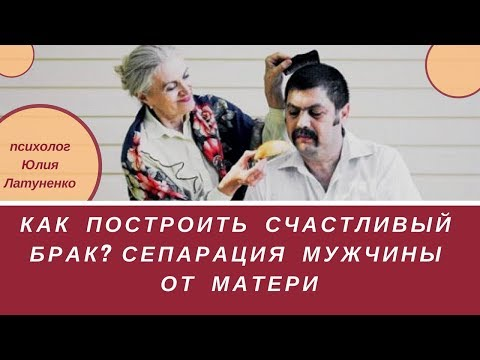 Как построить счастливый брак? Сепарация от матери мужчины.