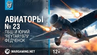 "ЛБШ и Юрий ""Reytar1979"" Федченок. Авиаторы. World of Warplanes."