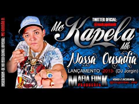 Mc Kapela Mk (( Nossa Ousadia )) =Lançamento= 2013 - Dj Jorgin Mix - ( Mafia Funk produções )