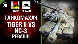 Tiger II против ИС-3 - Реванш - Танкомахач №57 - от ARBUZNY и TheGUN [World ofTanks]