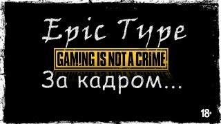 Epic Type - за кадром #8. [18+, осторожно мат]