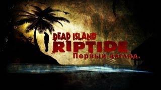 [Первый взгляд] Серия 8 - Dead Island Riptide.