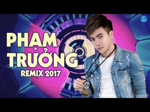 Liên Khúc Phạm Trưởng Remix 2017 - Liên Khúc Nhạc Trẻ Remix Hay Nhất Của Phạm Trưởng 2017