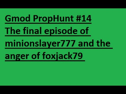 Gmod PropHunt #14 - The final episode of minionslayer777 and the anger of foxjack79