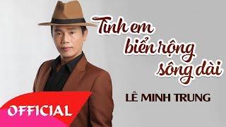 Tình Em Biển Rộng Sông Dài - Lê Minh Trung | Nhạc Vàng Bolero