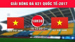 TRỰC TIẾP | U19 Việt Nam vs U21 Việt Nam | Giải bóng đá U21 Quốc tế Báo Thanh niên 2017